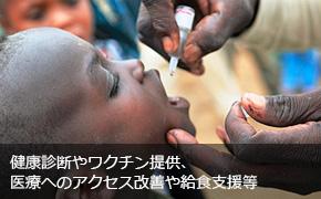 健康診断やワクチン提供、医療へのアクセス改善や給食支援等